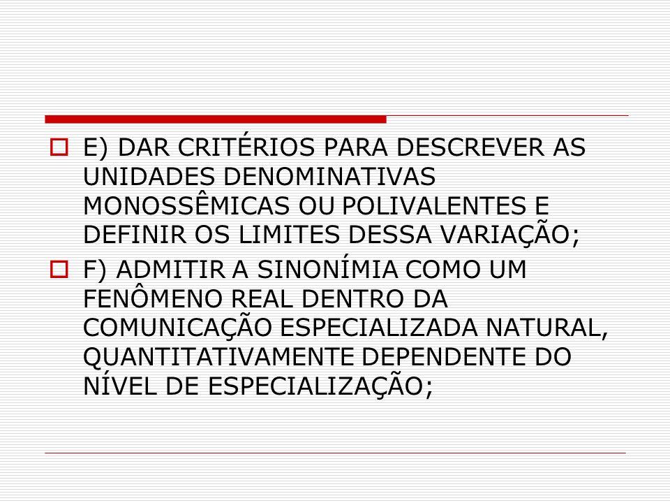 E) DAR CRITÉRIOS PARA DESCREVER AS UNIDADES DENOMINATIVAS MONOSSÊMICAS OU POLIVALENTES E DEFINIR OS LIMITES DESSA VARIAÇÃO; F) ADMITIR A SINONÍMIA COMO UM FENÔMENO REAL DENTRO DA COMUNICAÇÃO ESPECIALIZADA NATURAL, QUANTITATIVAMENTE DEPENDENTE DO NÍVEL DE ESPECIALIZAÇÃO;