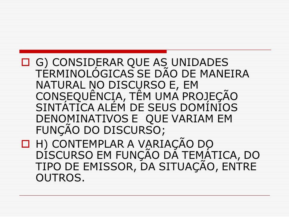 G) CONSIDERAR QUE AS UNIDADES TERMINOLÓGICAS SE DÃO DE MANEIRA NATURAL NO DISCURSO E, EM CONSEQUÊNCIA, TÊM UMA PROJEÇÃO SINTÁTICA ALÉM DE SEUS DOMÍNIOS DENOMINATIVOS E QUE VARIAM EM FUNÇÃO DO DISCURSO; H) CONTEMPLAR A VARIAÇÃO DO DISCURSO EM FUNÇÃO DA TEMÁTICA, DO TIPO DE EMISSOR, DA SITUAÇÃO, ENTRE OUTROS.