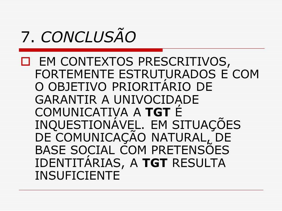 7. CONCLUSÃO EM CONTEXTOS PRESCRITIVOS, FORTEMENTE ESTRUTURADOS E COM O OBJETIVO PRIORITÁRIO DE GARANTIR A UNIVOCIDADE COMUNICATIVA A TGT É INQUESTION