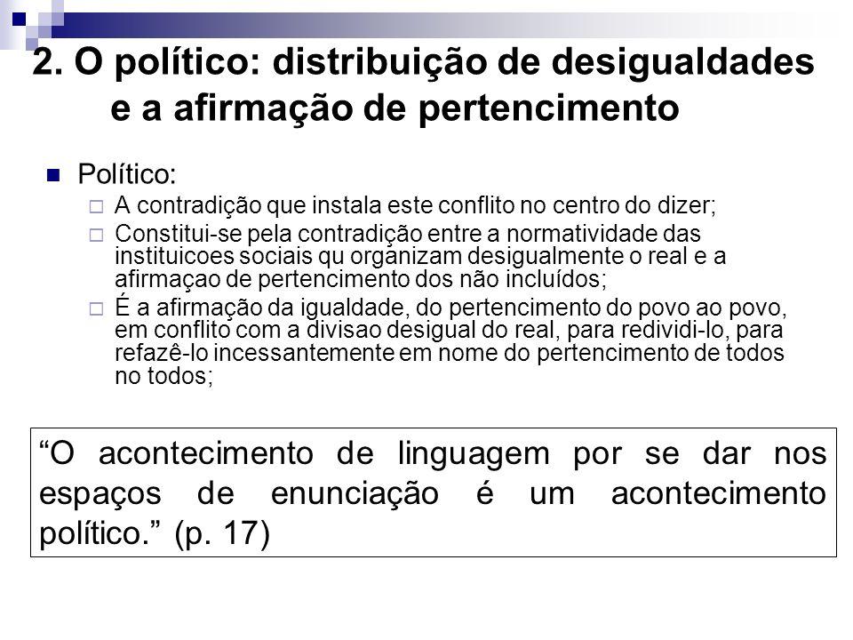 2. O político: distribuição de desigualdades e a afirmação de pertencimento Político: A contradição que instala este conflito no centro do dizer; Cons