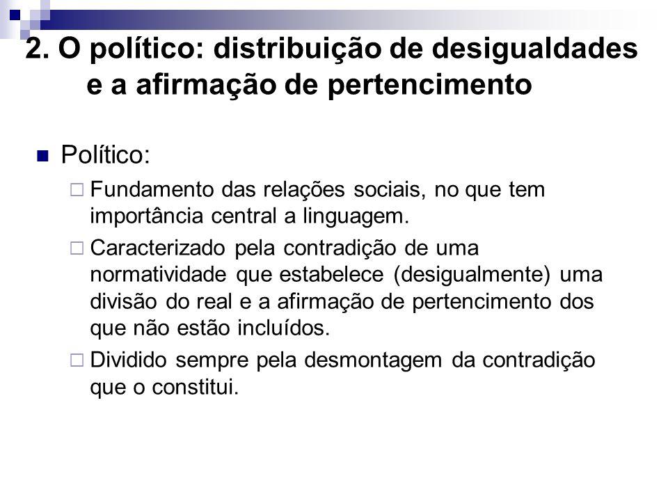 2. O político: distribuição de desigualdades e a afirmação de pertencimento Político: Fundamento das relações sociais, no que tem importância central