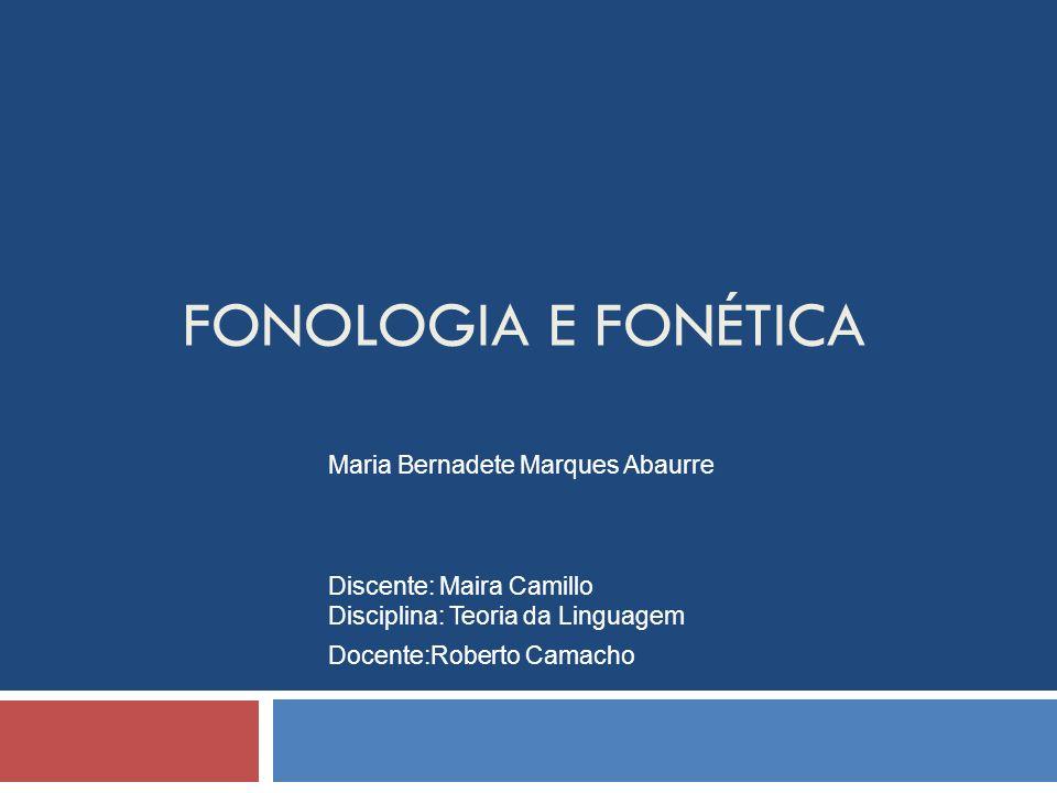 FONOLOGIA E FONÉTICA Maria Bernadete Marques Abaurre Discente: Maira Camillo Disciplina: Teoria da Linguagem Docente:Roberto Camacho