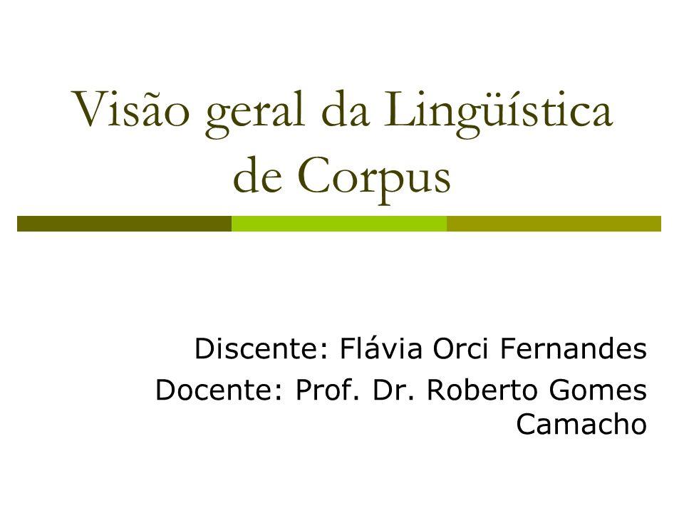 Visão geral da Lingüística de Corpus Discente: Flávia Orci Fernandes Docente: Prof. Dr. Roberto Gomes Camacho