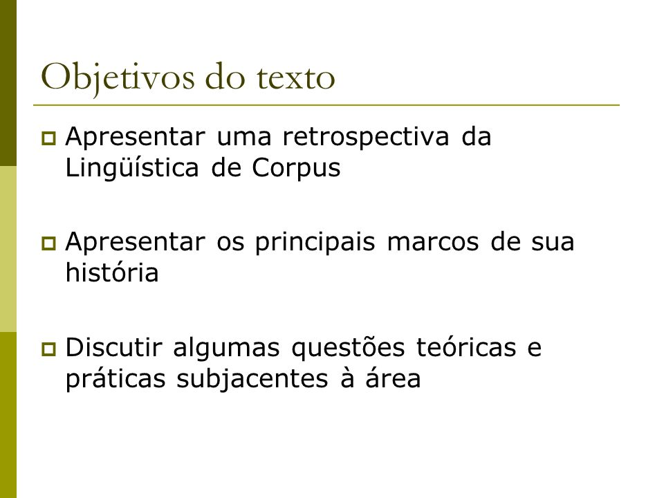 Objetivos do texto Apresentar uma retrospectiva da Lingüística de Corpus Apresentar os principais marcos de sua história Discutir algumas questões teó