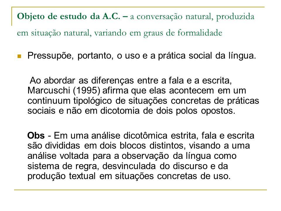 Objeto de estudo da A.C. – a conversação natural, produzida em situação natural, variando em graus de formalidade Pressupõe, portanto, o uso e a práti