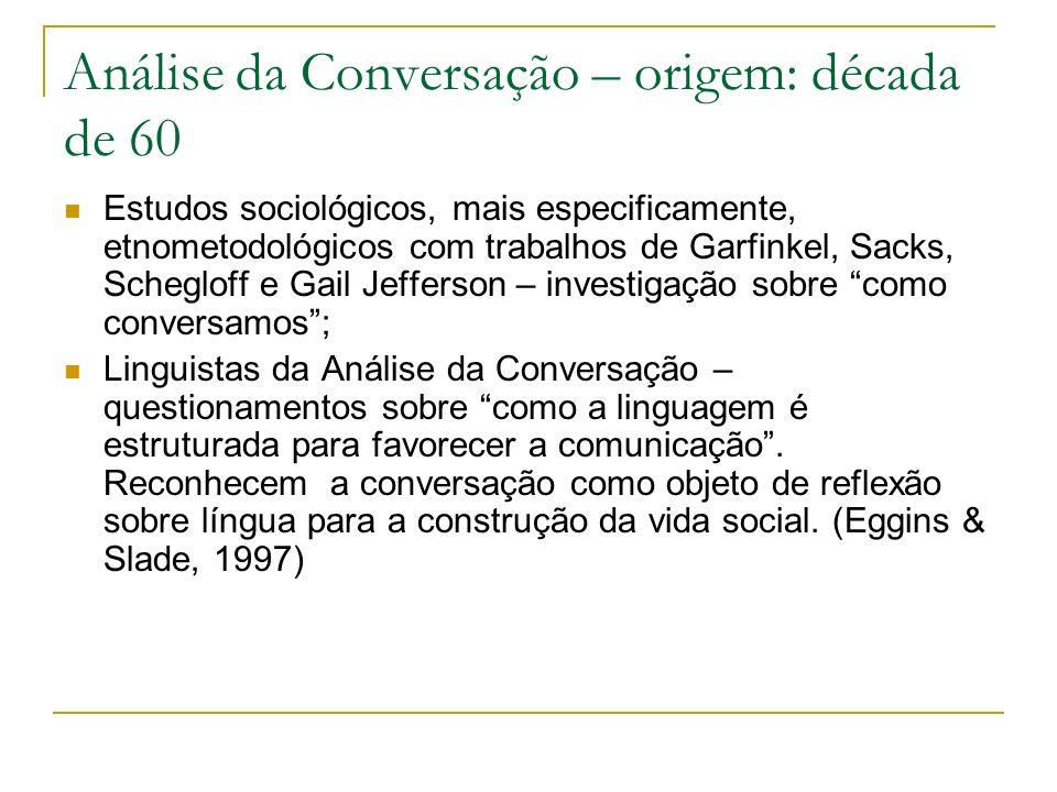 Análise da Conversação – origem: década de 60 Estudos sociológicos, mais especificamente, etnometodológicos com trabalhos de Garfinkel, Sacks, Scheglo