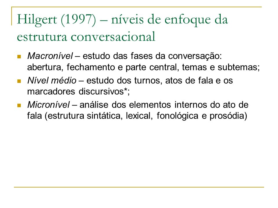 Hilgert (1997) – níveis de enfoque da estrutura conversacional Macronível – estudo das fases da conversação: abertura, fechamento e parte central, tem