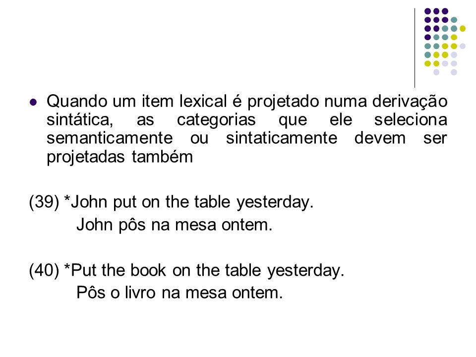 Quando um item lexical é projetado numa derivação sintática, as categorias que ele seleciona semanticamente ou sintaticamente devem ser projetadas também (39) *John put on the table yesterday.