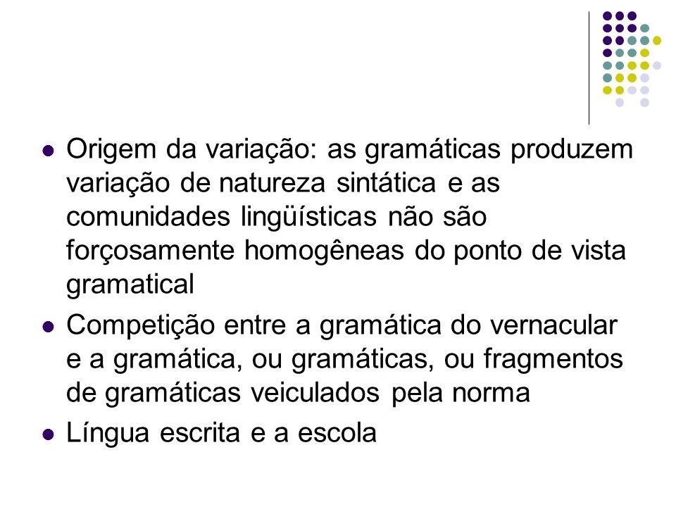 Origem da variação: as gramáticas produzem variação de natureza sintática e as comunidades lingüísticas não são forçosamente homogêneas do ponto de vista gramatical Competição entre a gramática do vernacular e a gramática, ou gramáticas, ou fragmentos de gramáticas veiculados pela norma Língua escrita e a escola