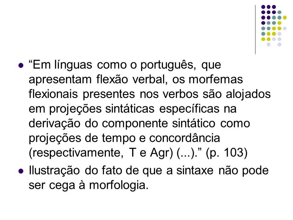 Em línguas como o português, que apresentam flexão verbal, os morfemas flexionais presentes nos verbos são alojados em projeções sintáticas específicas na derivação do componente sintático como projeções de tempo e concordância (respectivamente, T e Agr) (...).