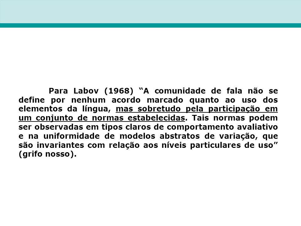 Para Labov (1968) A comunidade de fala não se define por nenhum acordo marcado quanto ao uso dos elementos da língua, mas sobretudo pela participação em um conjunto de normas estabelecidas.