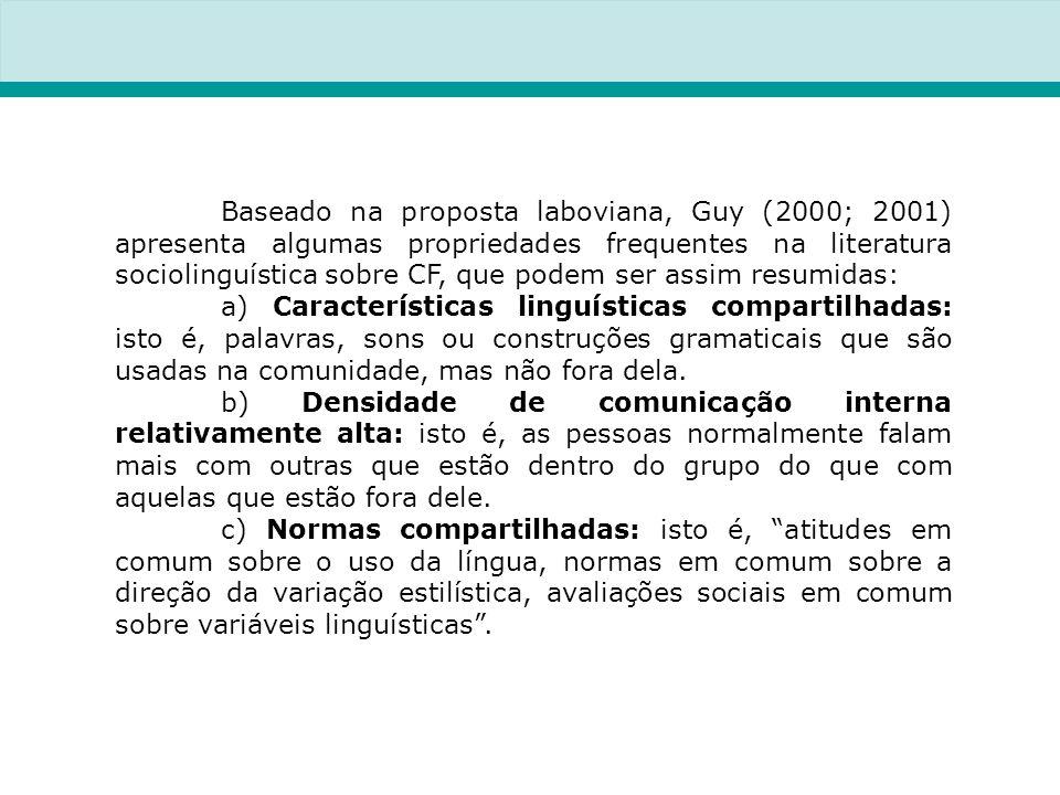 Baseado na proposta laboviana, Guy (2000; 2001) apresenta algumas propriedades frequentes na literatura sociolinguística sobre CF, que podem ser assim resumidas: a) Características linguísticas compartilhadas: isto é, palavras, sons ou construções gramaticais que são usadas na comunidade, mas não fora dela.