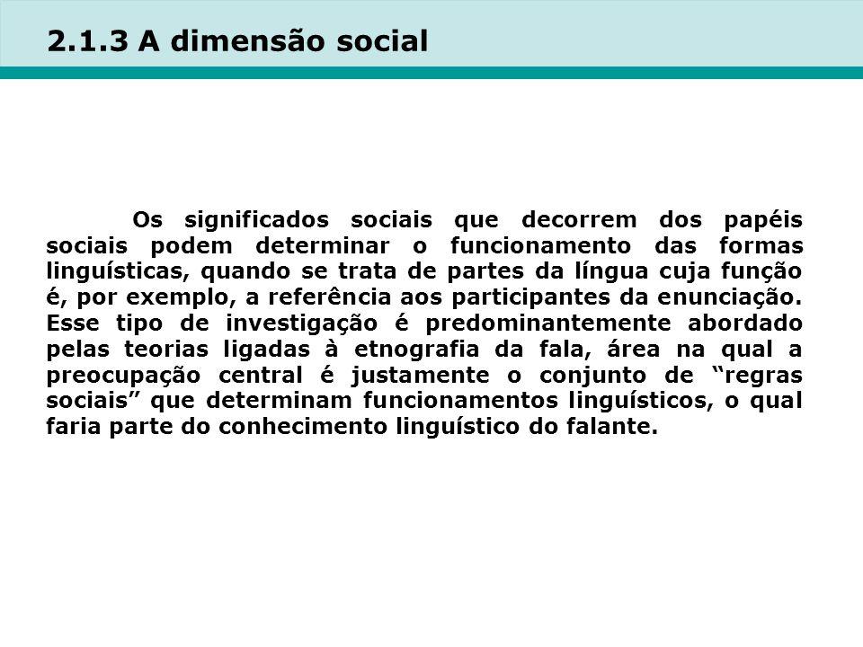 2.1.3 A dimensão social Os significados sociais que decorrem dos papéis sociais podem determinar o funcionamento das formas linguísticas, quando se trata de partes da língua cuja função é, por exemplo, a referência aos participantes da enunciação.