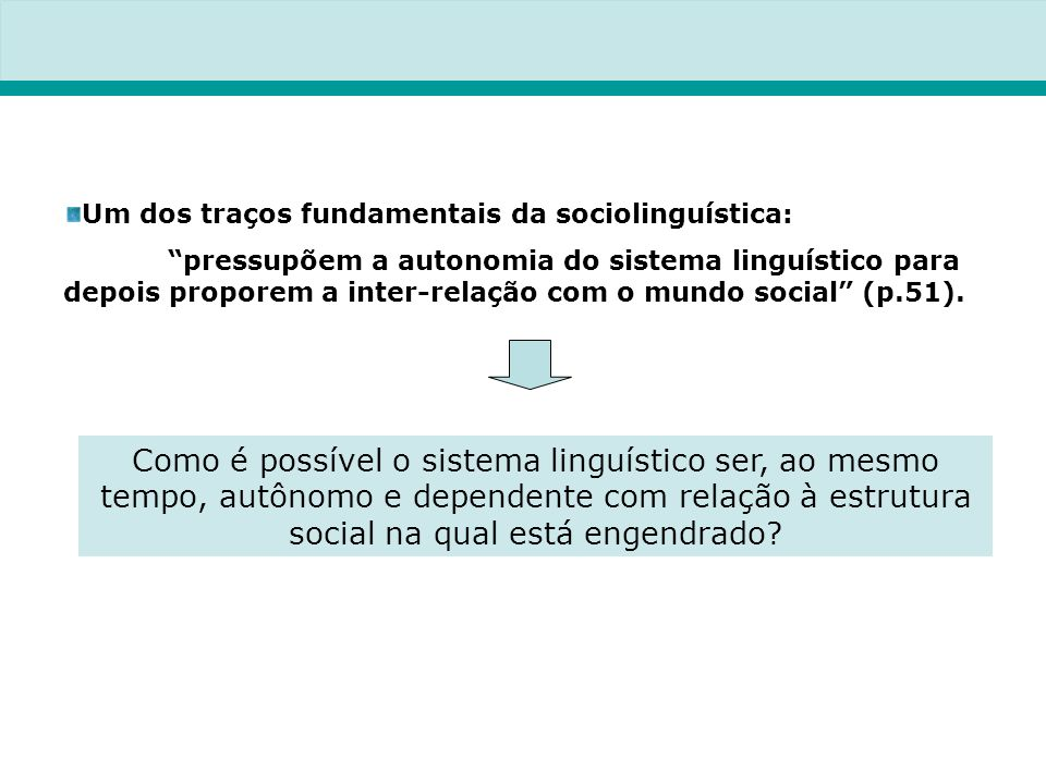 Um dos traços fundamentais da sociolinguística: pressupõem a autonomia do sistema linguístico para depois proporem a inter-relação com o mundo social (p.51).