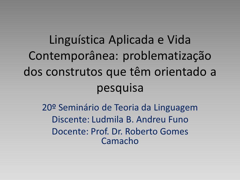 Linguística Aplicada e Vida Contemporânea: problematização dos construtos que têm orientado a pesquisa 20º Seminário de Teoria da Linguagem Discente: