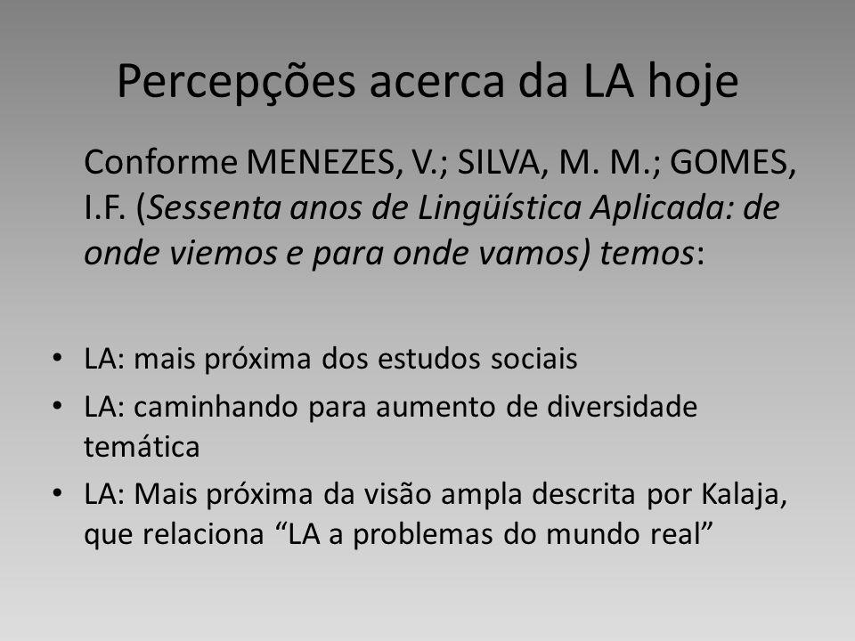 Percepções acerca da LA hoje Conforme MENEZES, V.; SILVA, M. M.; GOMES, I.F. (Sessenta anos de Lingüística Aplicada: de onde viemos e para onde vamos)