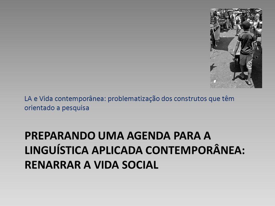 PREPARANDO UMA AGENDA PARA A LINGUÍSTICA APLICADA CONTEMPORÂNEA: RENARRAR A VIDA SOCIAL LA e Vida contemporânea: problematização dos construtos que tê