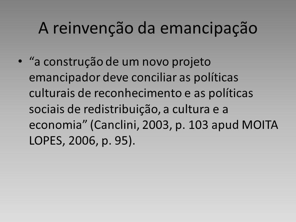 A reinvenção da emancipação a construção de um novo projeto emancipador deve conciliar as políticas culturais de reconhecimento e as políticas sociais