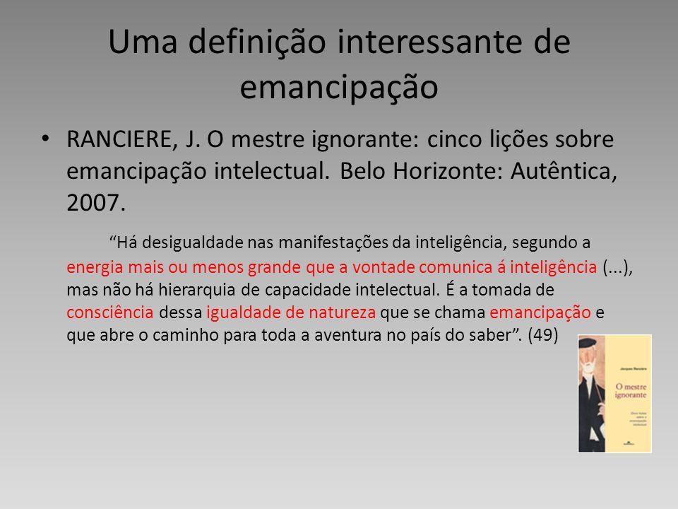 Uma definição interessante de emancipação RANCIERE, J. O mestre ignorante: cinco lições sobre emancipação intelectual. Belo Horizonte: Autêntica, 2007
