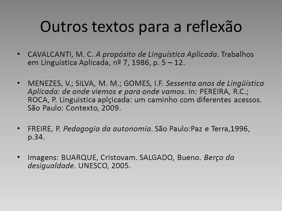 Outros textos para a reflexão CAVALCANTI, M. C. A propósito de Linguística Aplicada. Trabalhos em Linguística Aplicada, nº 7, 1986, p. 5 – 12. MENEZES