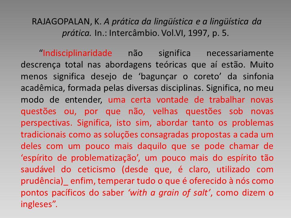 RAJAGOPALAN, K. A prática da lingüística e a lingüística da prática. In.: Intercâmbio. Vol.VI, 1997, p. 5. Indisciplinaridade não significa necessaria