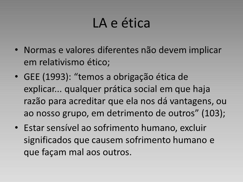 LA e ética Normas e valores diferentes não devem implicar em relativismo ético; GEE (1993): temos a obrigação ética de explicar... qualquer prática so