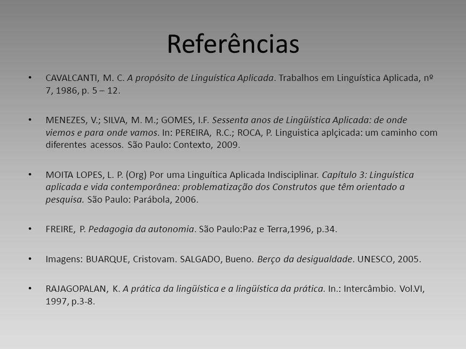 Referências CAVALCANTI, M. C. A propósito de Linguística Aplicada. Trabalhos em Linguística Aplicada, nº 7, 1986, p. 5 – 12. MENEZES, V.; SILVA, M. M.