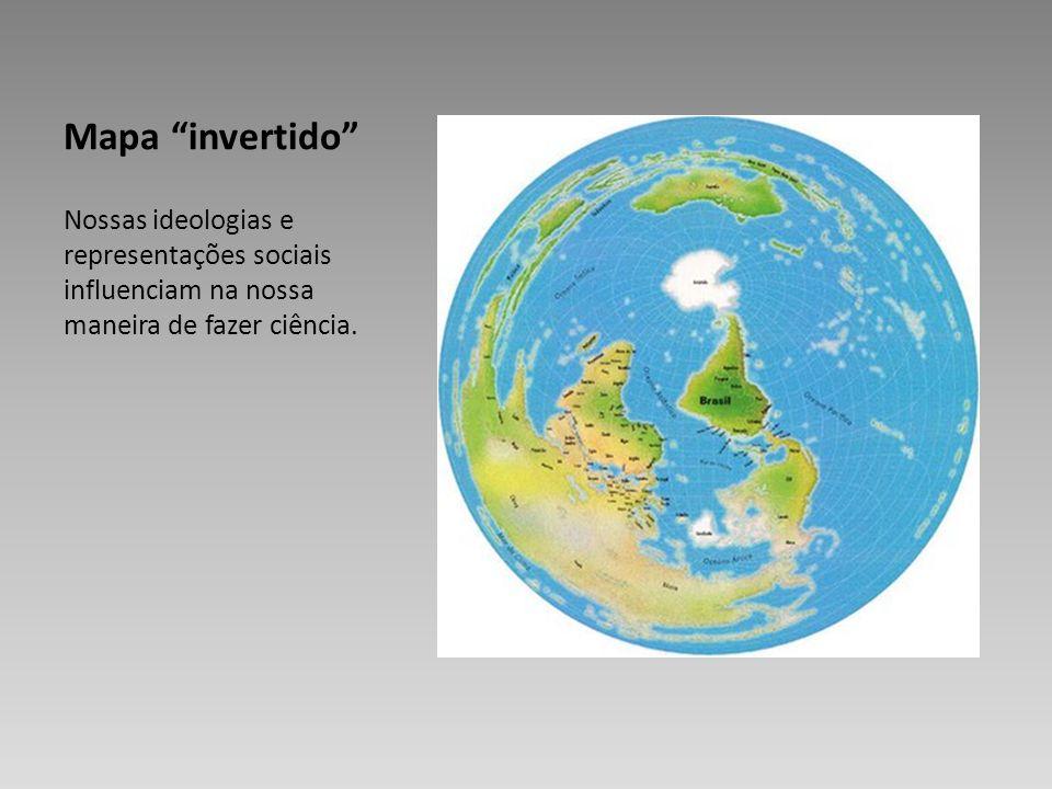 Mapa invertido Nossas ideologias e representações sociais influenciam na nossa maneira de fazer ciência.