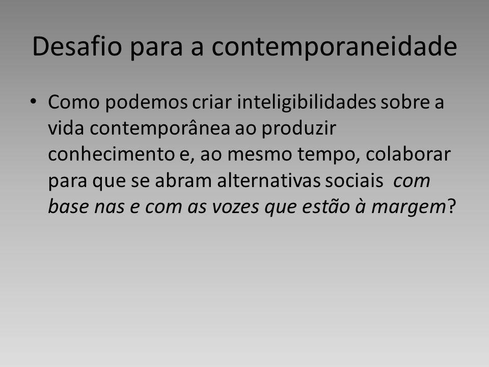 Desafio para a contemporaneidade Como podemos criar inteligibilidades sobre a vida contemporânea ao produzir conhecimento e, ao mesmo tempo, colaborar