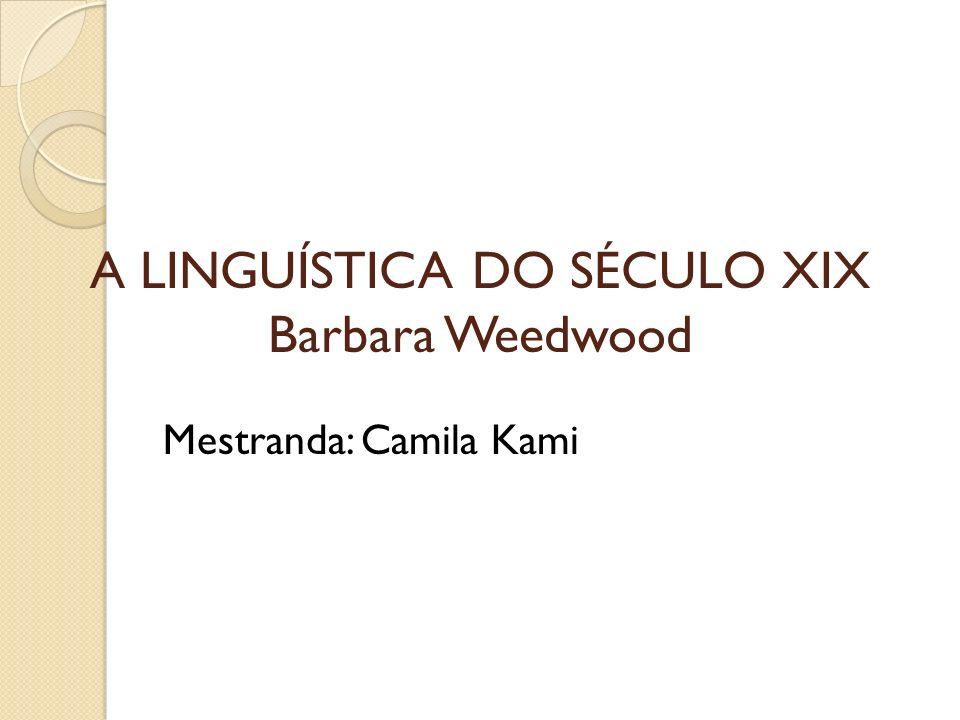 A LINGUÍSTICA DO SÉCULO XIX Barbara Weedwood Mestranda: Camila Kami