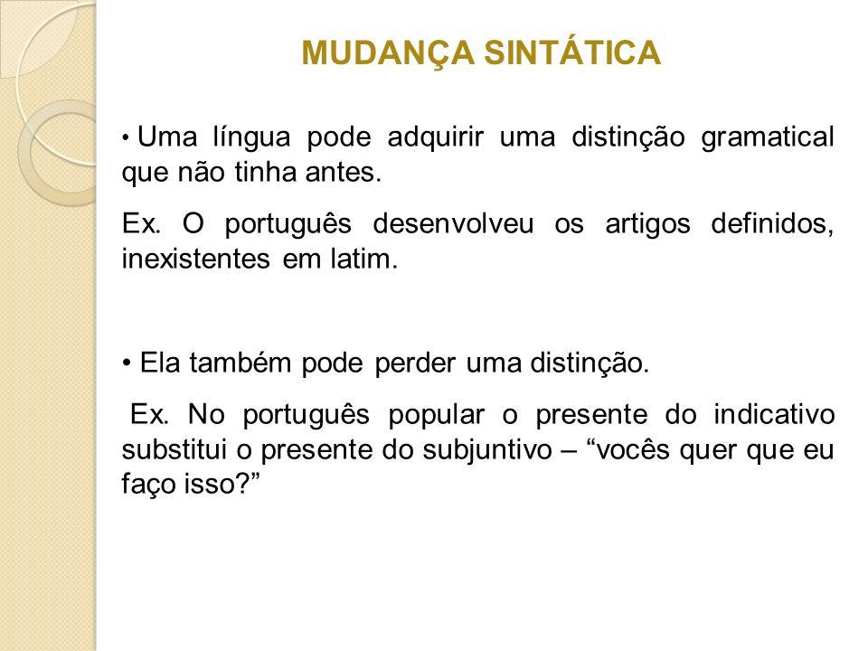 MUDANÇA SINTÁTICA Uma língua pode adquirir uma distinção gramatical que não tinha antes. Ex. O português desenvolveu os artigos definidos, inexistente