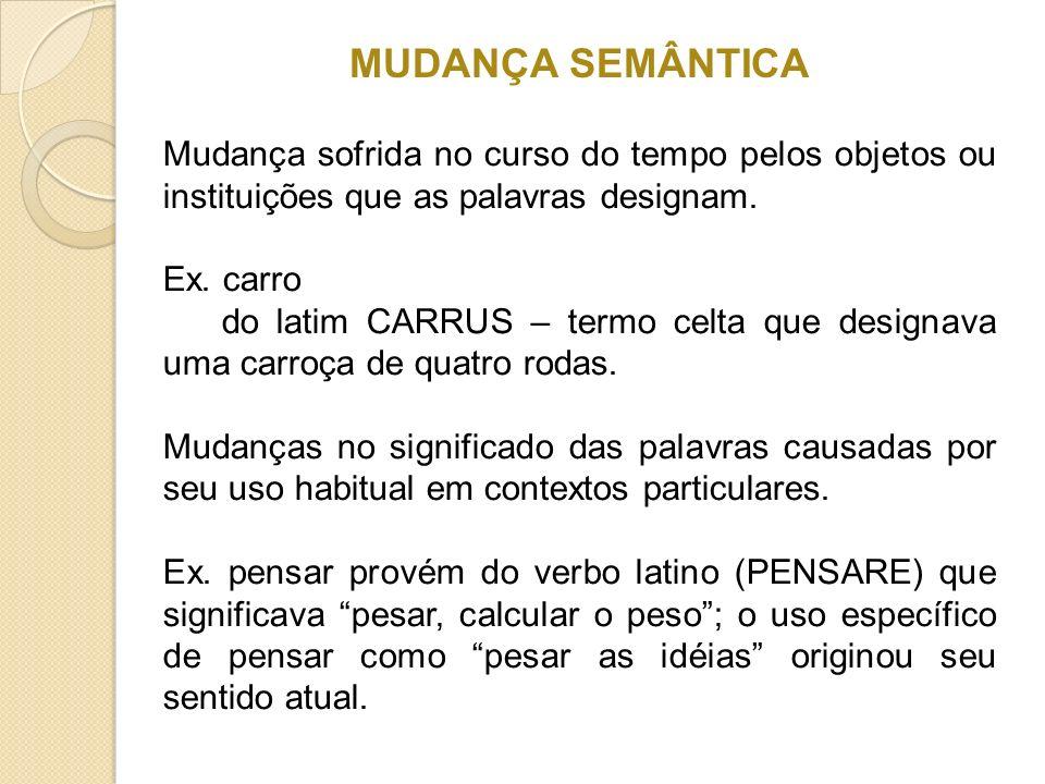 MUDANÇA SEMÂNTICA Mudança sofrida no curso do tempo pelos objetos ou instituições que as palavras designam. Ex. carro do latim CARRUS – termo celta qu