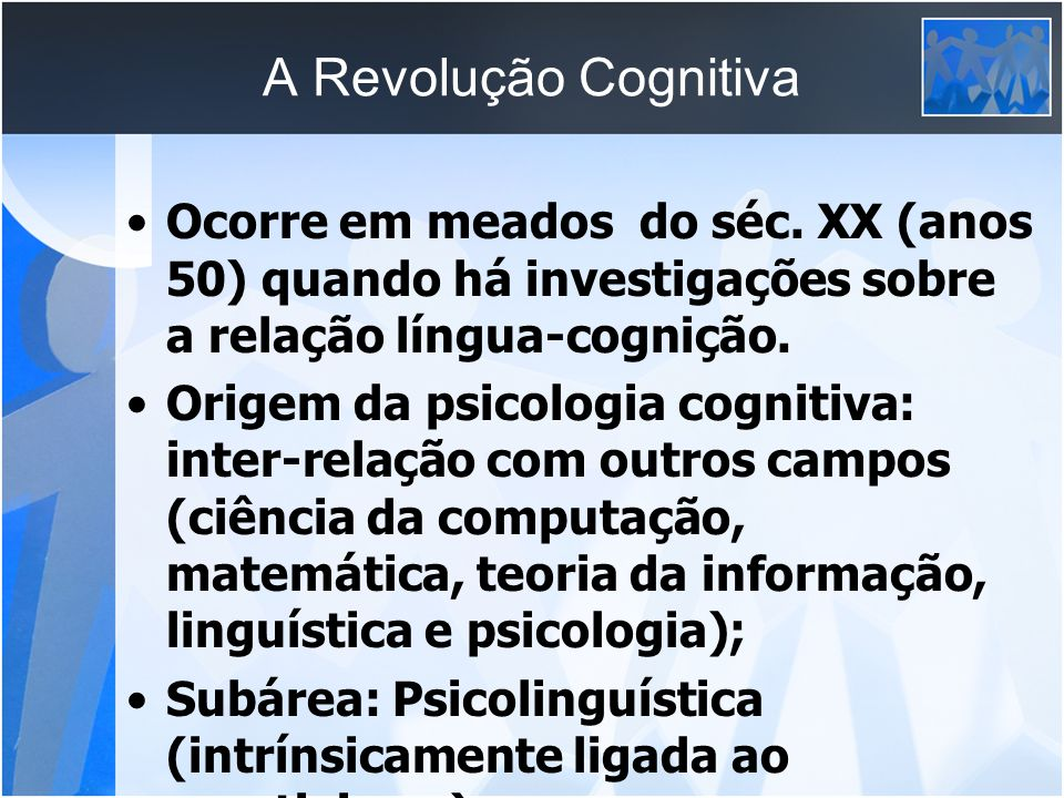 A Revolução Cognitiva Ocorre em meados do séc. XX (anos 50) quando há investigações sobre a relação língua-cognição. Origem da psicologia cognitiva: i