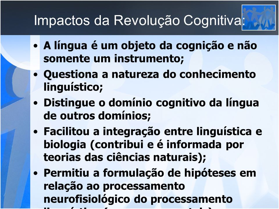Impactos da Revolução Cognitiva: A língua é um objeto da cognição e não somente um instrumento; Questiona a natureza do conhecimento linguístico; Dist