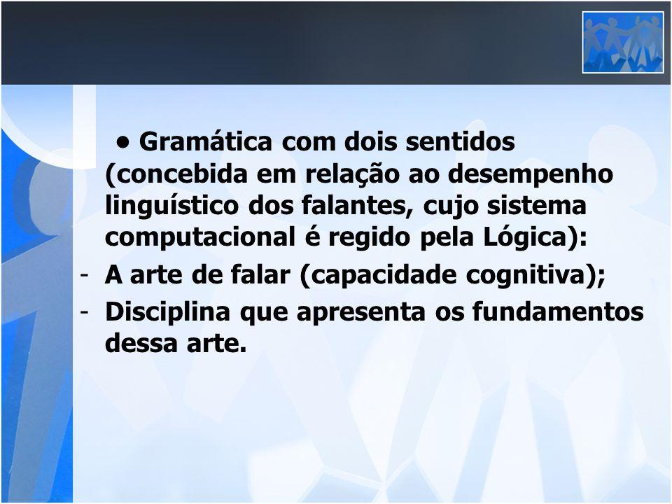 Gramática com dois sentidos (concebida em relação ao desempenho linguístico dos falantes, cujo sistema computacional é regido pela Lógica): -A arte de