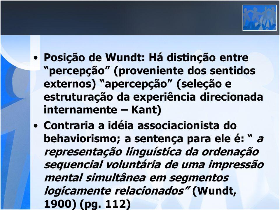 Posição de Wundt: Há distinção entre percepção (proveniente dos sentidos externos) apercepção (seleção e estruturação da experiência direcionada inter