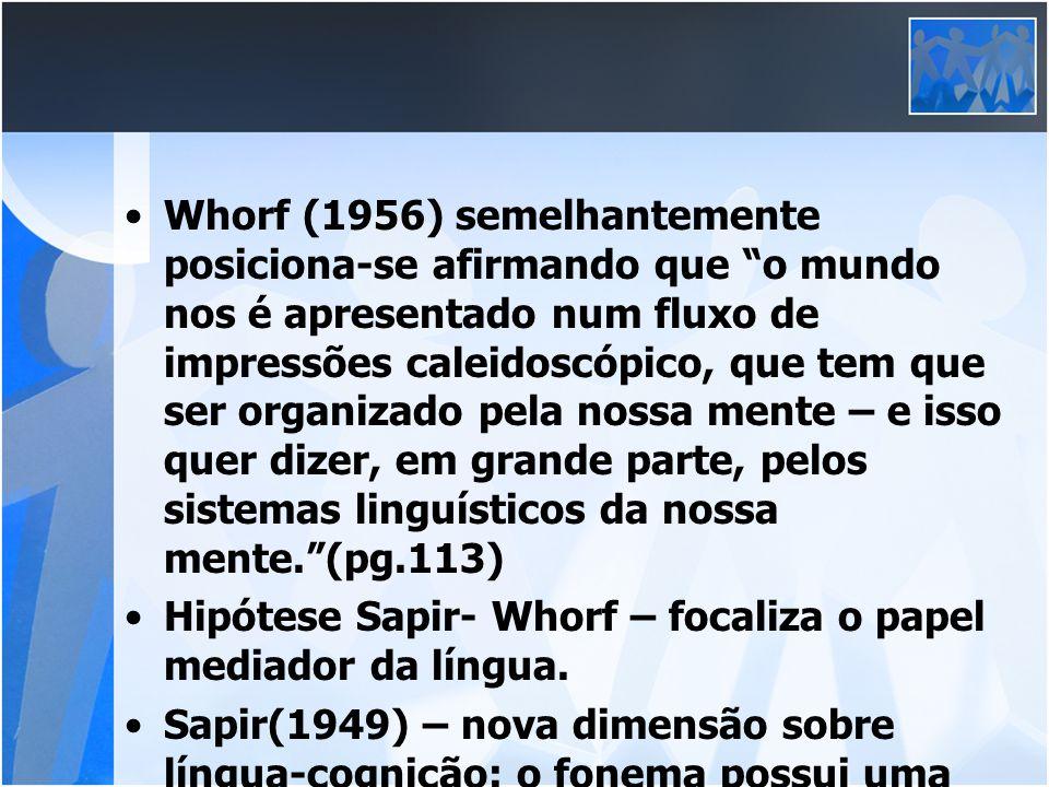 Whorf (1956) semelhantemente posiciona-se afirmando que o mundo nos é apresentado num fluxo de impressões caleidoscópico, que tem que ser organizado p