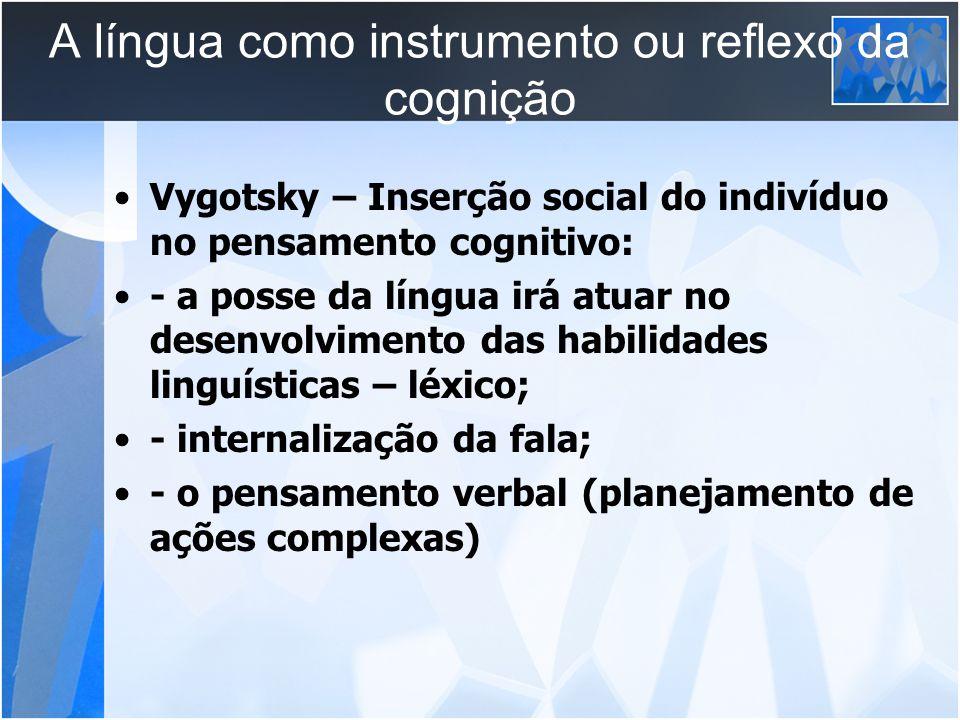 A língua como instrumento ou reflexo da cognição Vygotsky – Inserção social do indivíduo no pensamento cognitivo: - a posse da língua irá atuar no des