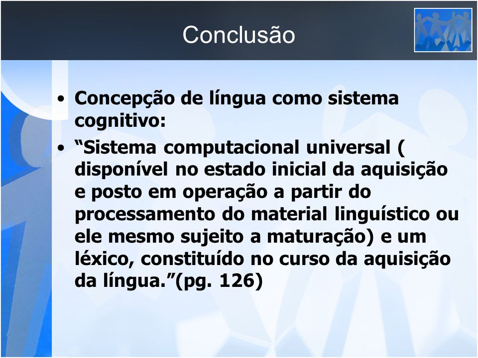 Conclusão Concepção de língua como sistema cognitivo: Sistema computacional universal ( disponível no estado inicial da aquisição e posto em operação