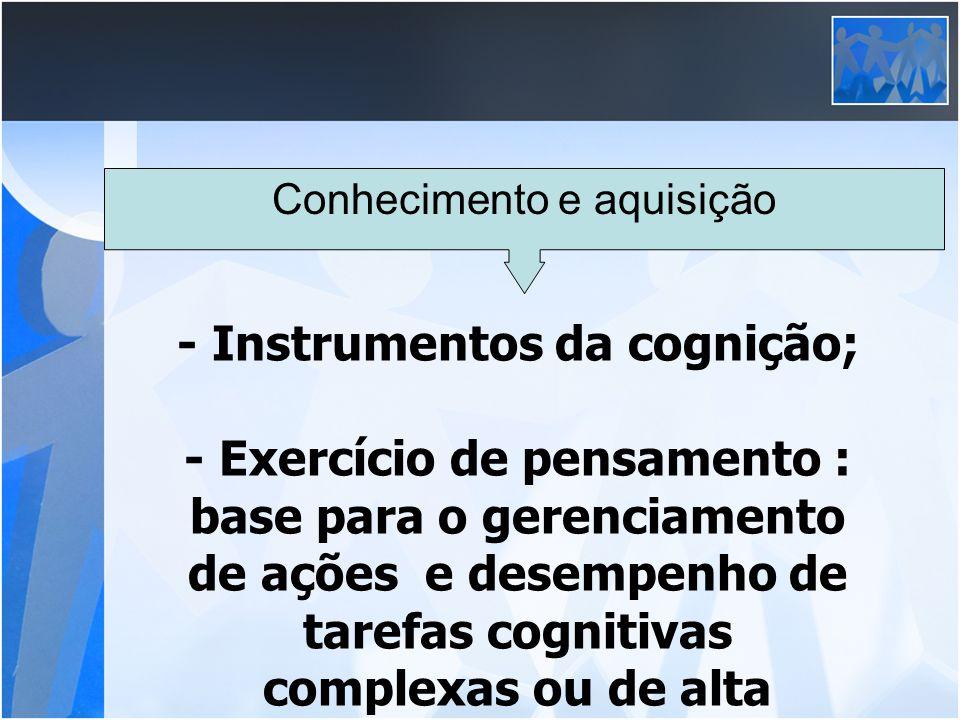 Conhecimento e aquisição - Instrumentos da cognição; - Exercício de pensamento : base para o gerenciamento de ações e desempenho de tarefas cognitivas