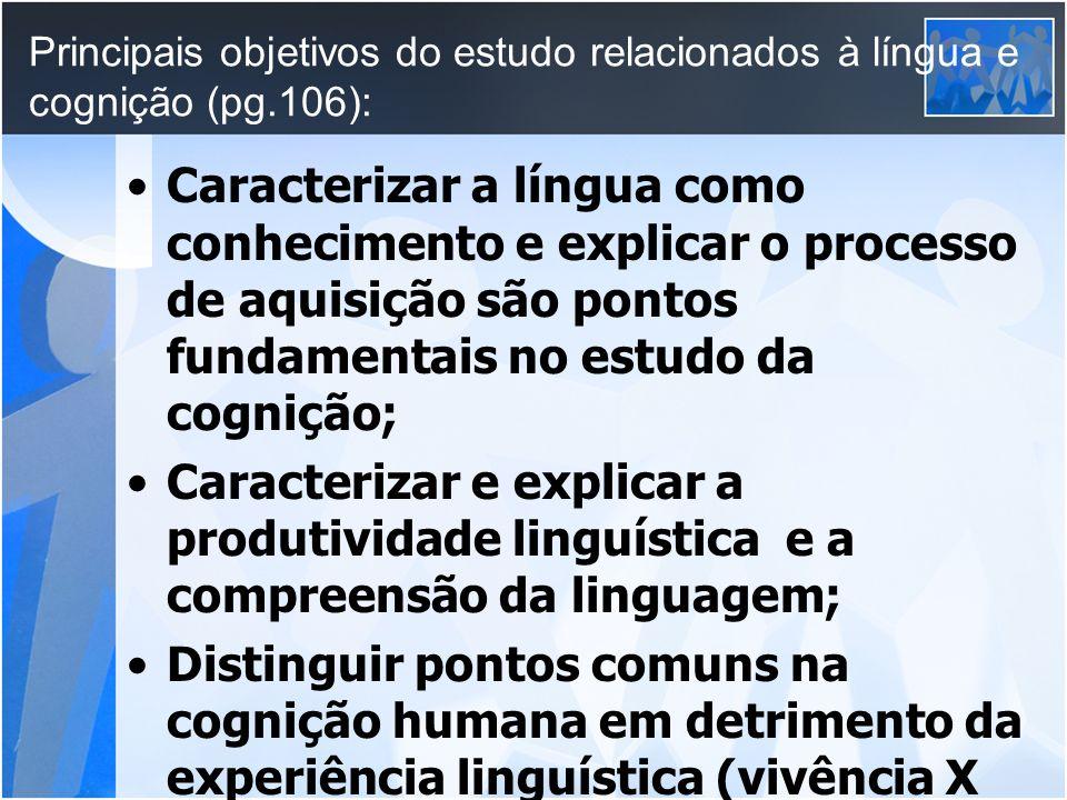 Principais objetivos do estudo relacionados à língua e cognição (pg.106): Caracterizar a língua como conhecimento e explicar o processo de aquisição s