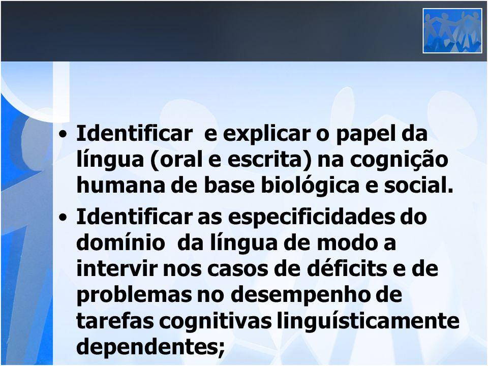 Identificar e explicar o papel da língua (oral e escrita) na cognição humana de base biológica e social. Identificar as especificidades do domínio da