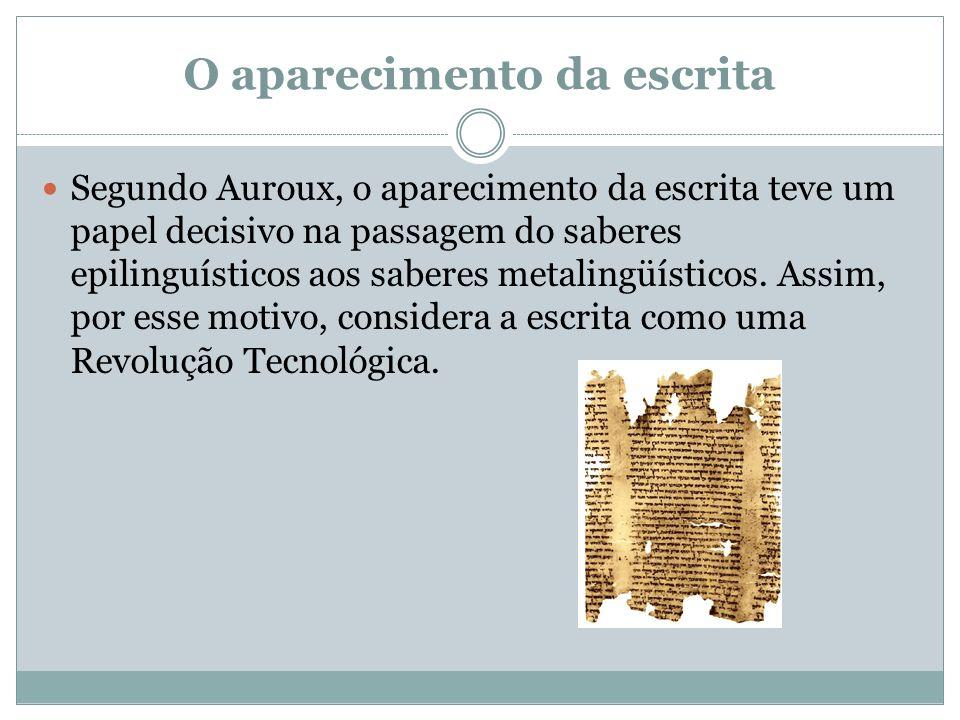 O aparecimento da escrita Segundo Auroux, o aparecimento da escrita teve um papel decisivo na passagem do saberes epilinguísticos aos saberes metaling