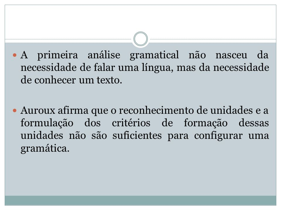 A primeira análise gramatical não nasceu da necessidade de falar uma língua, mas da necessidade de conhecer um texto. Auroux afirma que o reconhecimen