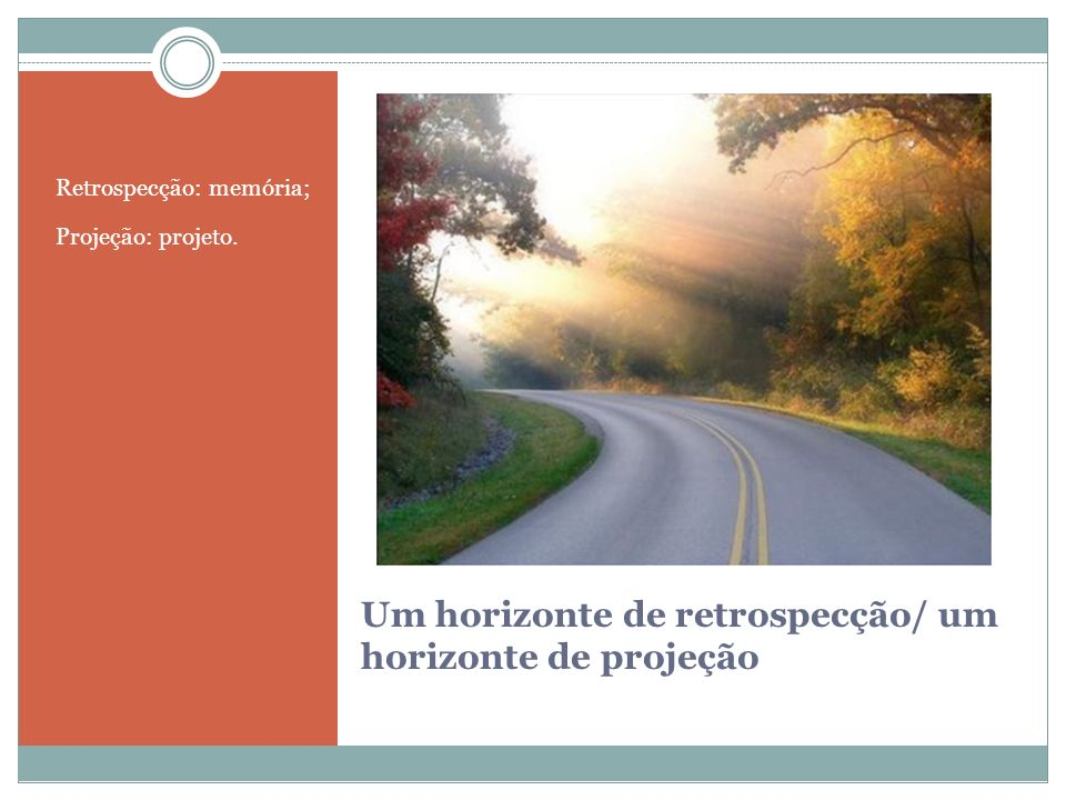Um horizonte de retrospecção/ um horizonte de projeção Retrospecção: memória; Projeção: projeto.
