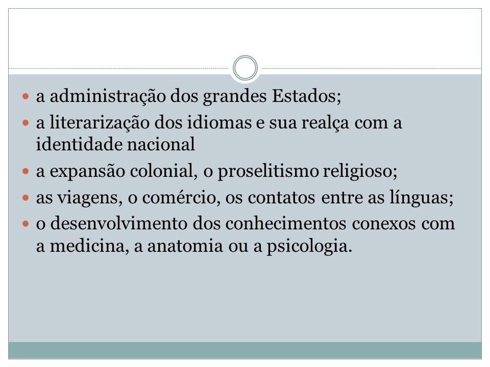 a administração dos grandes Estados; a literarização dos idiomas e sua realça com a identidade nacional a expansão colonial, o proselitismo religioso;
