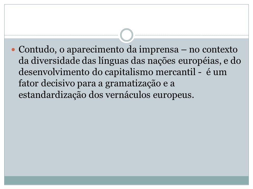 Contudo, o aparecimento da imprensa – no contexto da diversidade das línguas das nações européias, e do desenvolvimento do capitalismo mercantil - é u