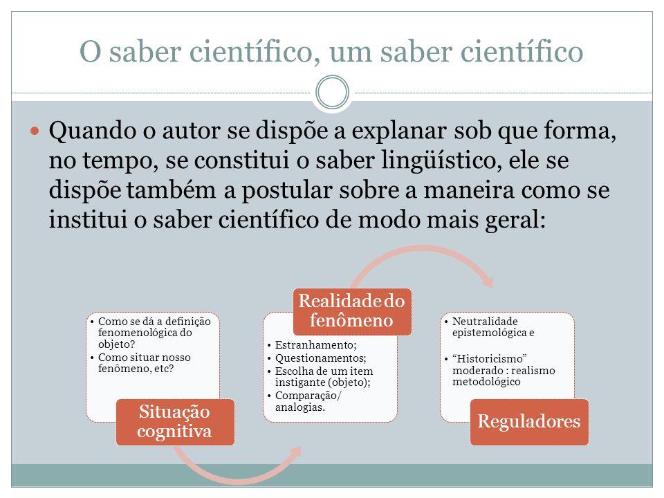 O saber científico, um saber científico Quando o autor se dispõe a explanar sob que forma, no tempo, se constitui o saber lingüístico, ele se dispõe t