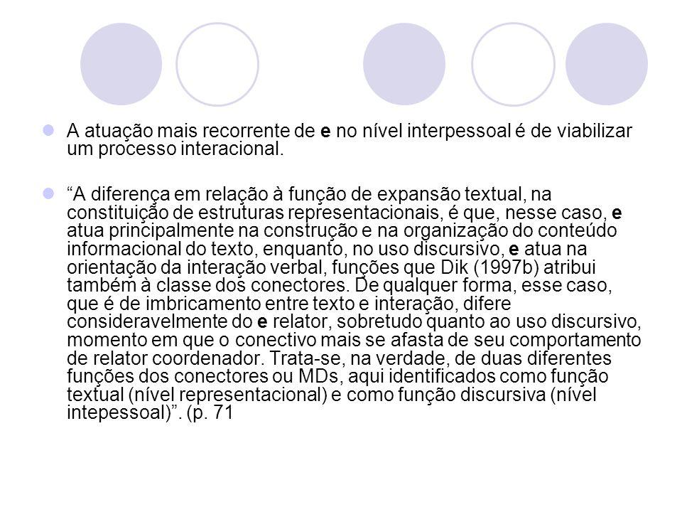 A atuação mais recorrente de e no nível interpessoal é de viabilizar um processo interacional. A diferença em relação à função de expansão textual, na