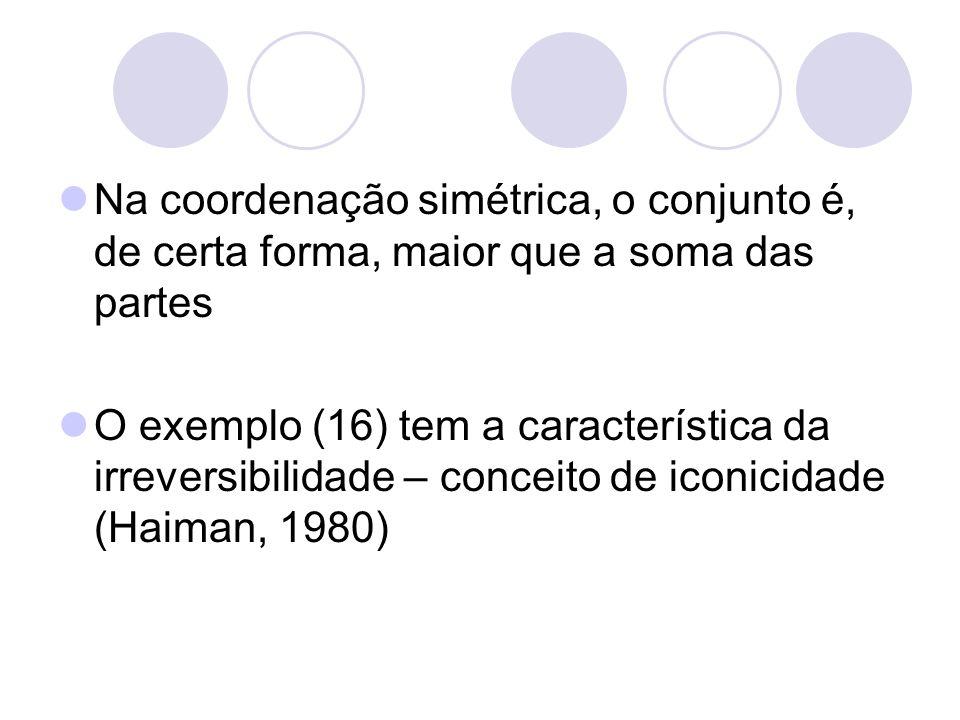 Na coordenação simétrica, o conjunto é, de certa forma, maior que a soma das partes O exemplo (16) tem a característica da irreversibilidade – conceit